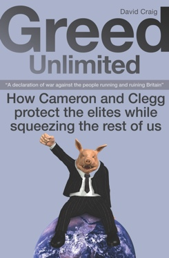 Greed Unlimited : How Cameron and Clegg protect the elites while squeezing the rest of us