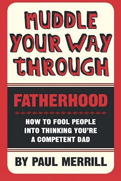Muddle Your Way Through Fatherhood: How to fool people into thinking you're a competent dad