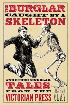 The Burglar Caught By A Skeleton and Other Singular Stories from the Victorian Press.