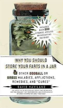 Why You Should Store Your Farts in a Jar… and Other Oddball or Gross Maladies, Afflictions, Remedies and Cures